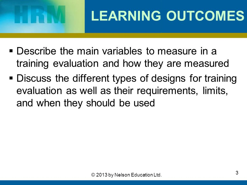 3 © 2013 by Nelson Education Ltd. LEARNING OUTCOMES  Describe the main variables to measure in a training evaluation and how they are measured  Disc