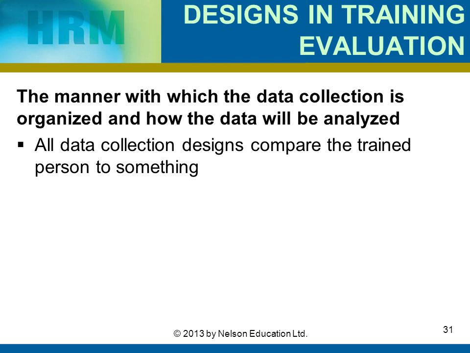 31 © 2013 by Nelson Education Ltd. DESIGNS IN TRAINING EVALUATION The manner with which the data collection is organized and how the data will be anal