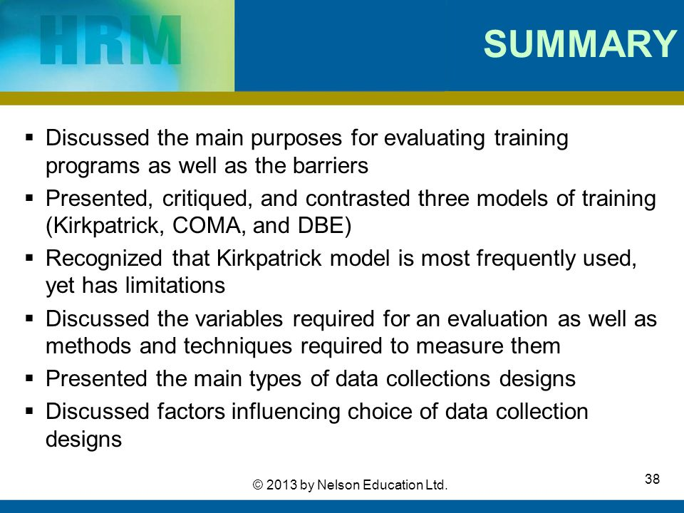 38 © 2013 by Nelson Education Ltd. SUMMARY  Discussed the main purposes for evaluating training programs as well as the barriers  Presented, critiqu