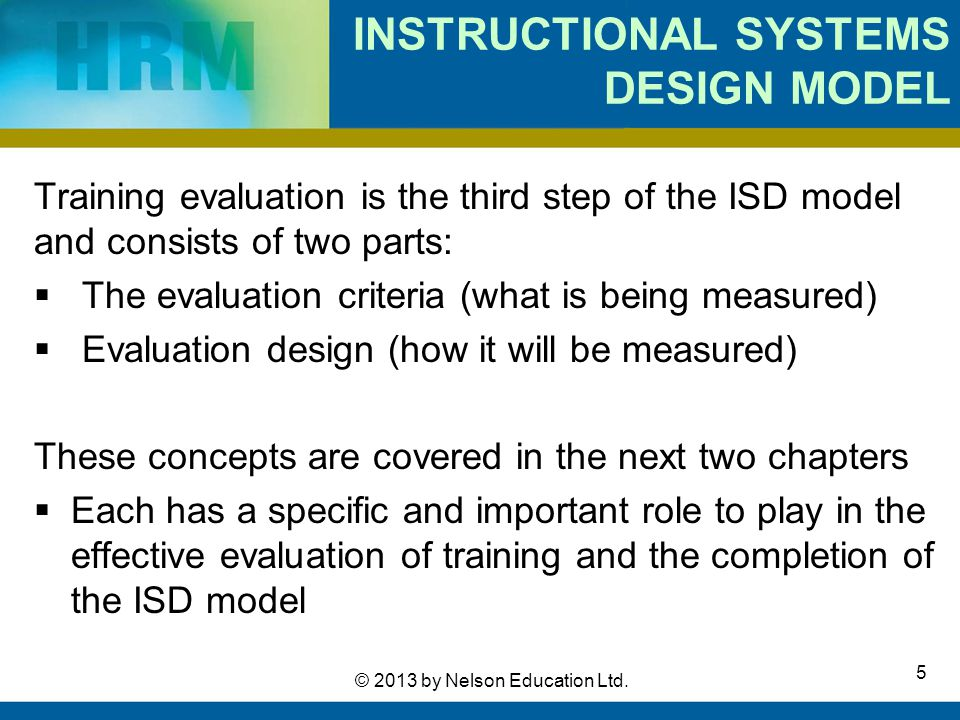 5 © 2013 by Nelson Education Ltd. INSTRUCTIONAL SYSTEMS DESIGN MODEL Training evaluation is the third step of the ISD model and consists of two parts: