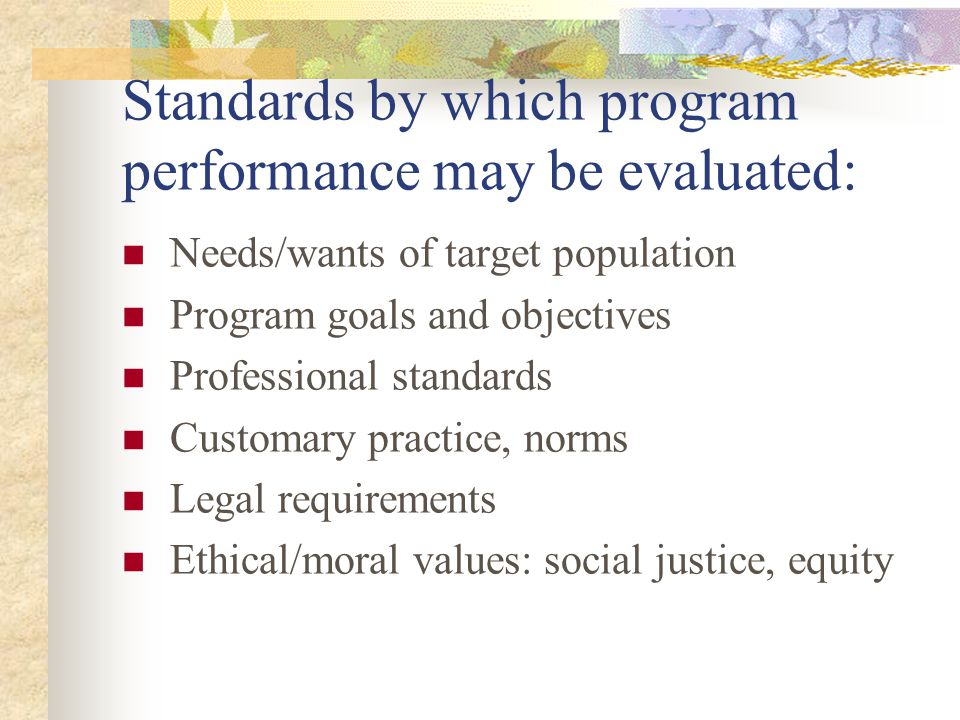 Standards…continued Past performance; historical data Targets set by program managers Expert opinion Pre-intervention baseline levels for target population Conditions expected in the absence of the program Cost or relative cost