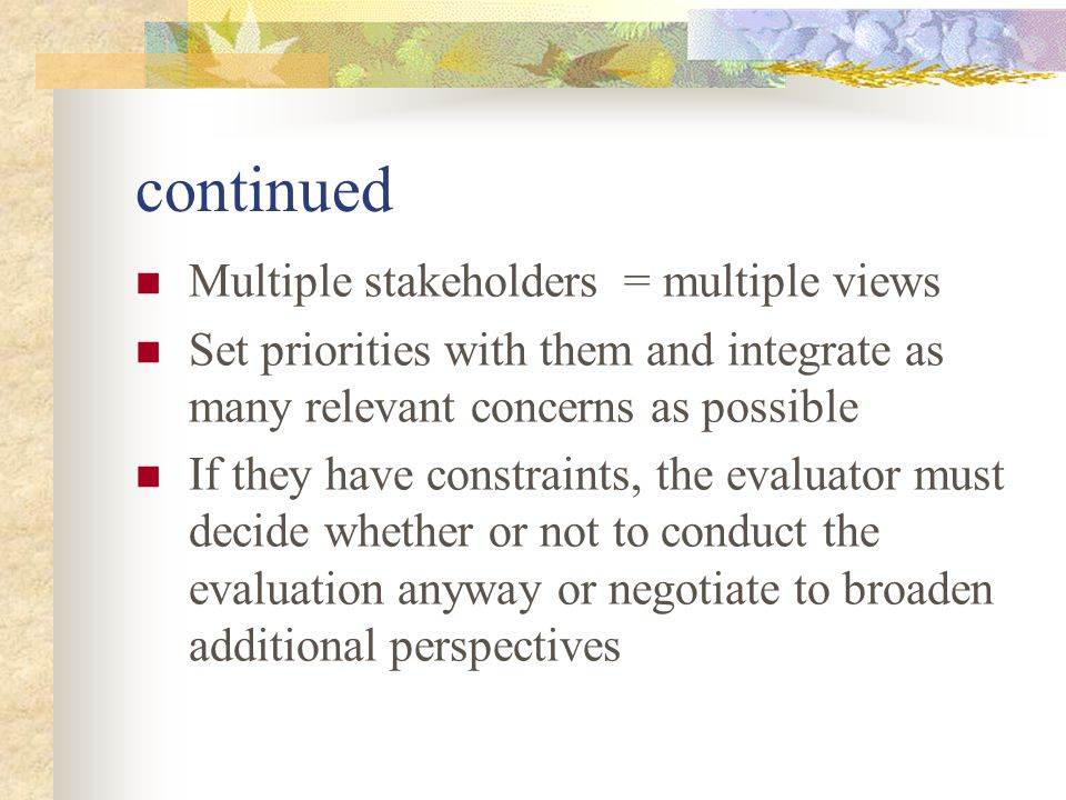 Essential Strive to ensure stakeholders understand and accept the nature of the eval process, the type of info it will produce, what it might mean if results come out one way or another, and what ambiguities or unanswered questions remain.
