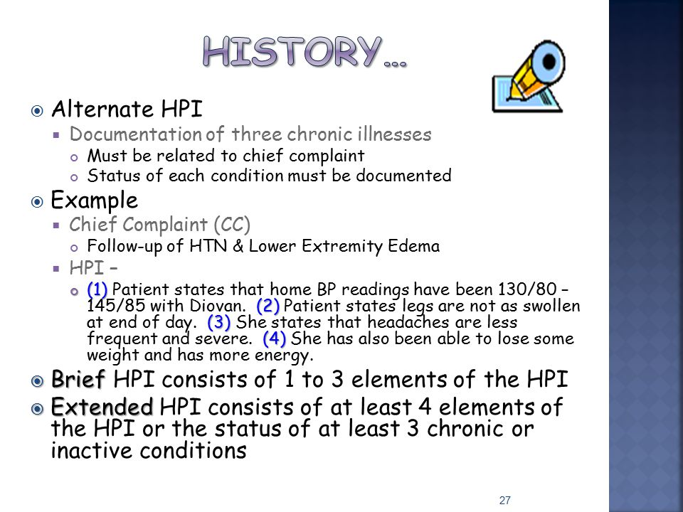  Alternate HPI  Documentation of three chronic illnesses Must be related to chief complaint Status of each condition must be documented  Example 