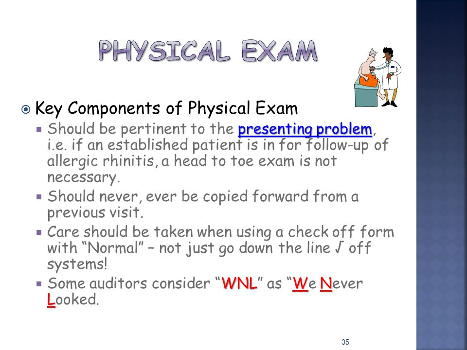  Key Components of Physical Exam presenting problem  Should be pertinent to the presenting problem, i.e. if an established patient is in for follow-