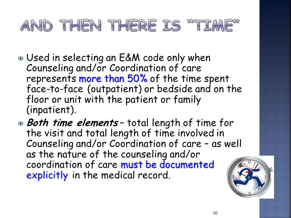 more than 50%  Used in selecting an E&M code only when Counseling and/or Coordination of care represents more than 50% of the time spent face-to-face
