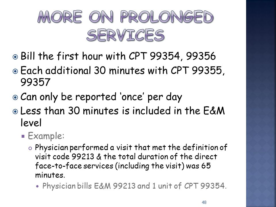  Bill the first hour with CPT 99354, 99356  Each additional 30 minutes with CPT 99355, 99357  Can only be reported 'once' per day  Less than 30 mi