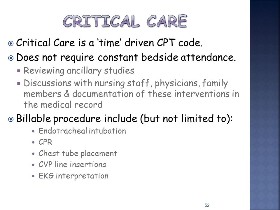  Critical Care is a 'time' driven CPT code.  Does not require constant bedside attendance.  Reviewing ancillary studies  Discussions with nursing