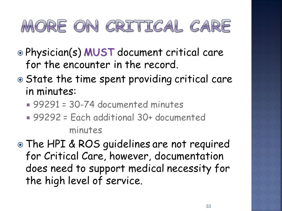 MUST  Physician(s) MUST document critical care for the encounter in the record.  State the time spent providing critical care in minutes:  99291 =