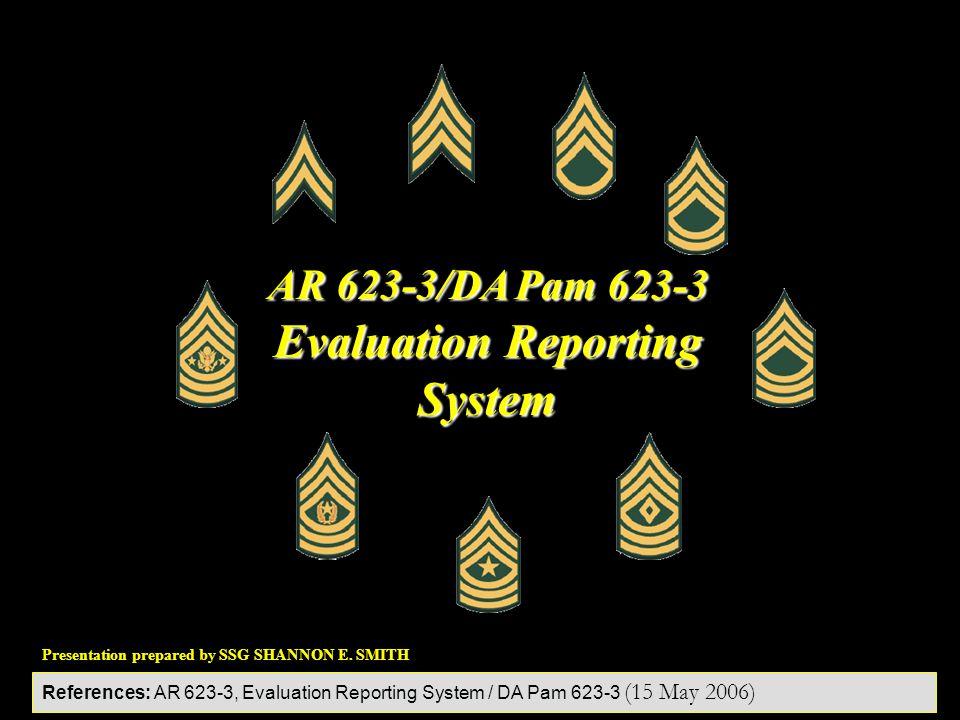Presentation prepared by SSG SHANNON E. SMITH AR 623-3/DA Pam 623-3 Evaluation Reporting System References: AR 623-3, Evaluation Reporting System / DA