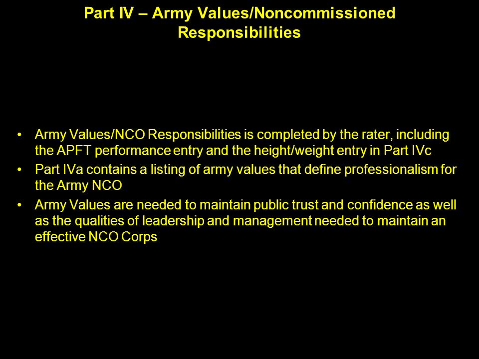 Part IV – Army Values/Noncommissioned Responsibilities Army Values/NCO Responsibilities is completed by the rater, including the APFT performance entry and the height/weight entry in Part IVc Part IVa contains a listing of army values that define professionalism for the Army NCO Army Values are needed to maintain public trust and confidence as well as the qualities of leadership and management needed to maintain an effective NCO Corps