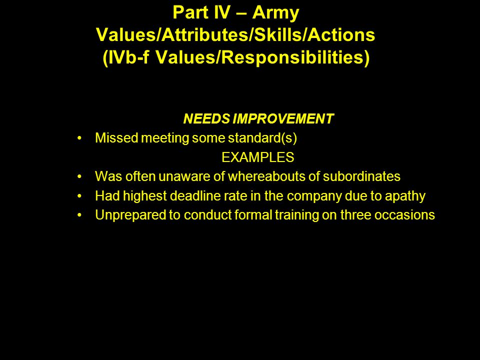 Part IV – Army Values/Attributes/Skills/Actions (IVb-f Values/Responsibilities) NEEDS IMPROVEMENT Missed meeting some standard(s) EXAMPLES Was often unaware of whereabouts of subordinates Had highest deadline rate in the company due to apathy Unprepared to conduct formal training on three occasions