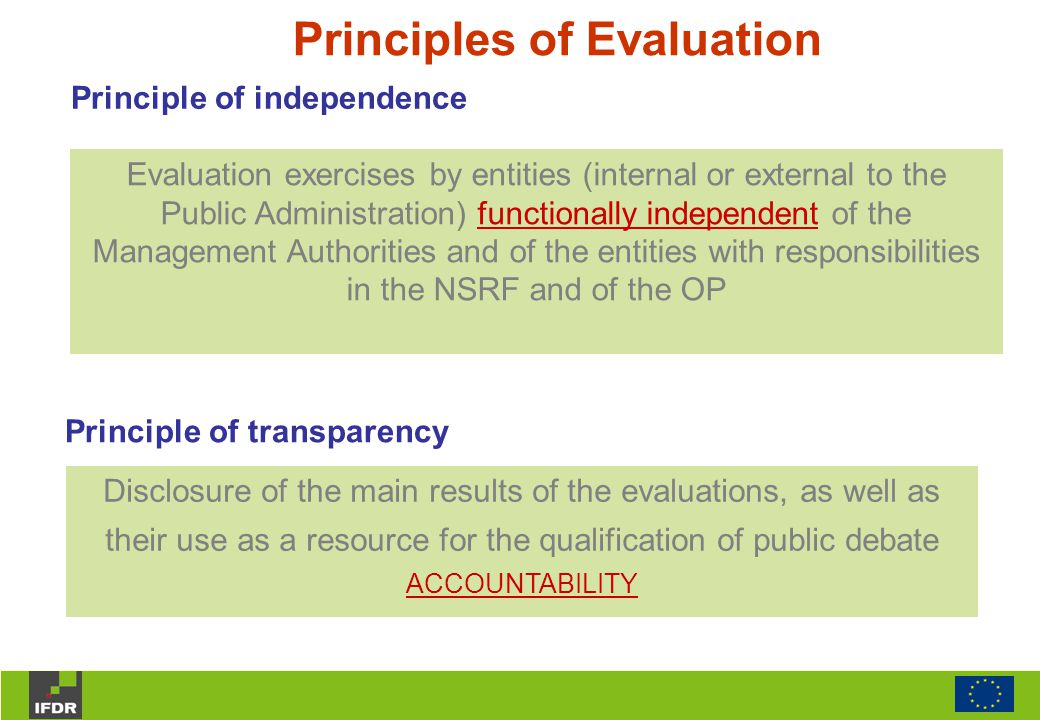 Principles of Evaluation Principle of transparency Disclosure of the main results of the evaluations, as well as their use as a resource for the qualification of public debate ACCOUNTABILITY Evaluation exercises by entities (internal or external to the Public Administration) functionally independent of the Management Authorities and of the entities with responsibilities in the NSRF and of the OP Principle of independence