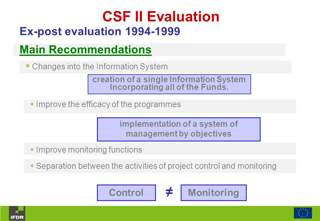 CSF II Evaluation  Changes into the Information System Ex-post evaluation 1994-1999 creation of a single Information System Incorporating all of the Funds.