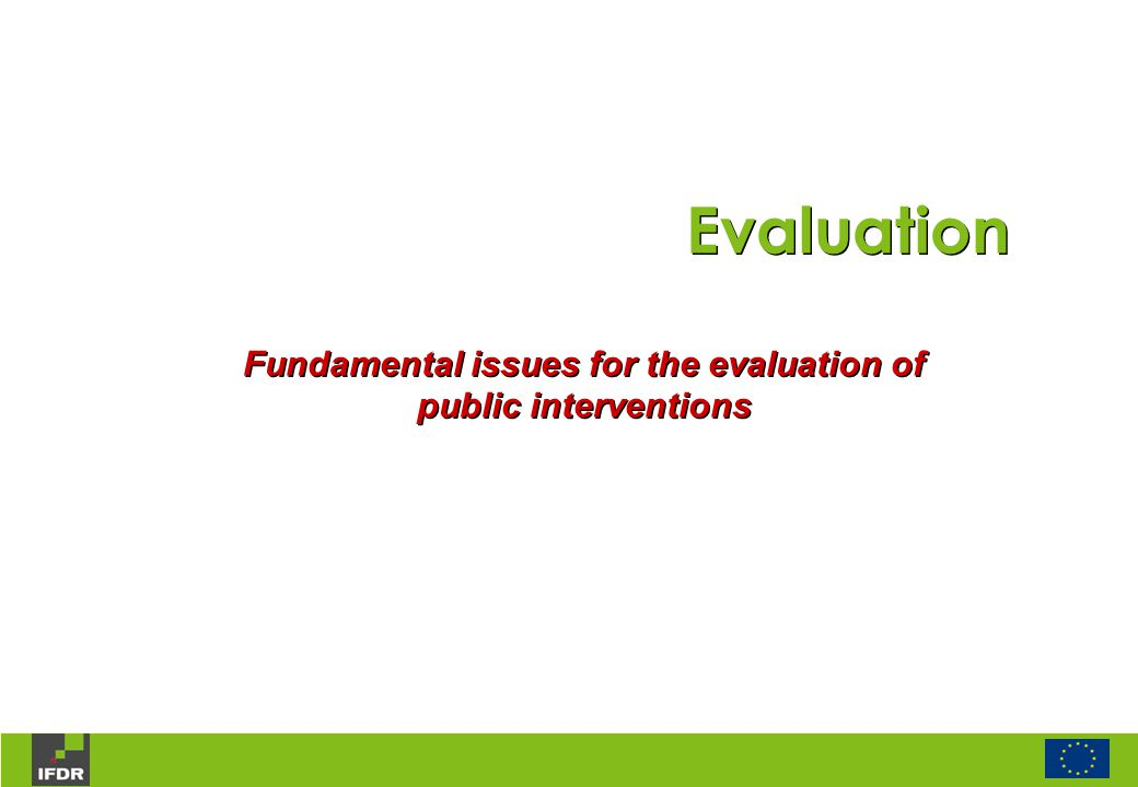 Evaluation Fundamental issues for the evaluation of public interventions Evaluation Fundamental issues for the evaluation of public interventions
