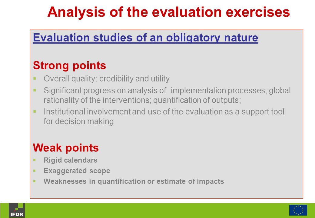 Analysis of the evaluation exercises Evaluation studies of an obligatory nature Strong points  Overall quality: credibility and utility  Significant progress on analysis of implementation processes; global rationality of the interventions; quantification of outputs;  Institutional involvement and use of the evaluation as a support tool for decision making Weak points  Rigid calendars  Exaggerated scope  Weaknesses in quantification or estimate of impacts