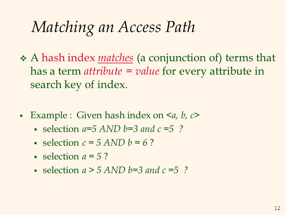 12 Matching an Access Path  A hash index matches (a conjunction of) terms that has a term attribute = value for every attribute in search key of index.