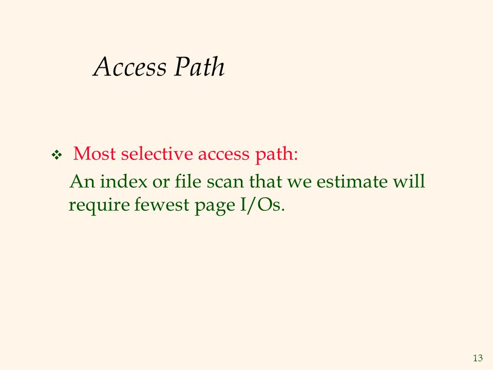 13 Access Path  Most selective access path: An index or file scan that we estimate will require fewest page I/Os.