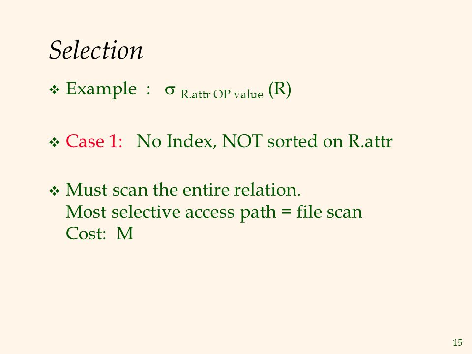15 Selection  Example :  R.attr OP value (R)  Case 1: No Index, NOT sorted on R.attr  Must scan the entire relation.