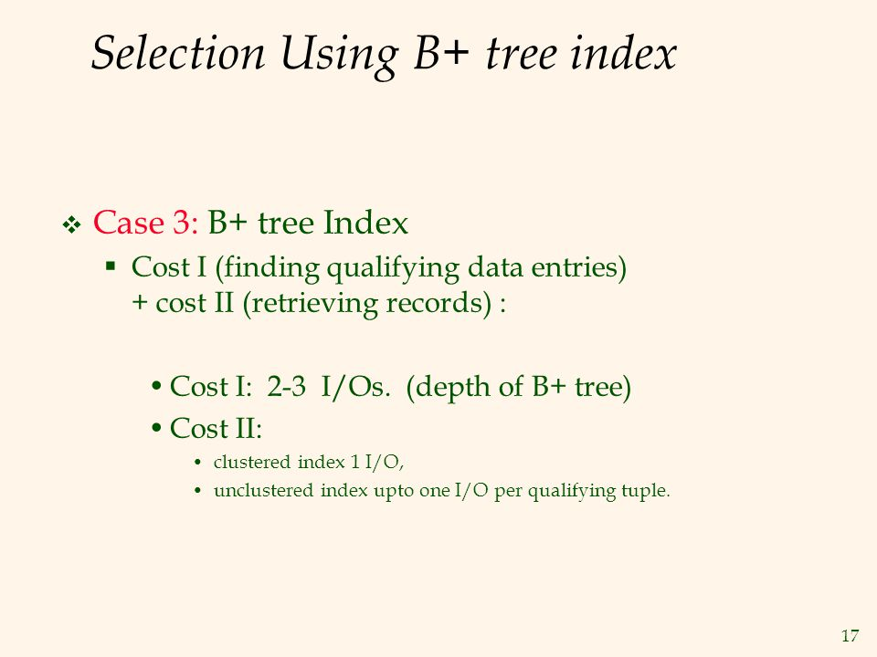 17 Selection Using B+ tree index  Case 3: B+ tree Index  Cost I (finding qualifying data entries) + cost II (retrieving records) : Cost I: 2-3 I/Os.