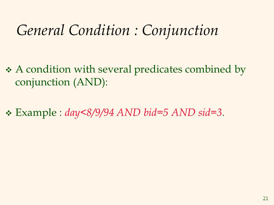 21 General Condition : Conjunction  A condition with several predicates combined by conjunction (AND):  Example : day<8/9/94 AND bid=5 AND sid=3.