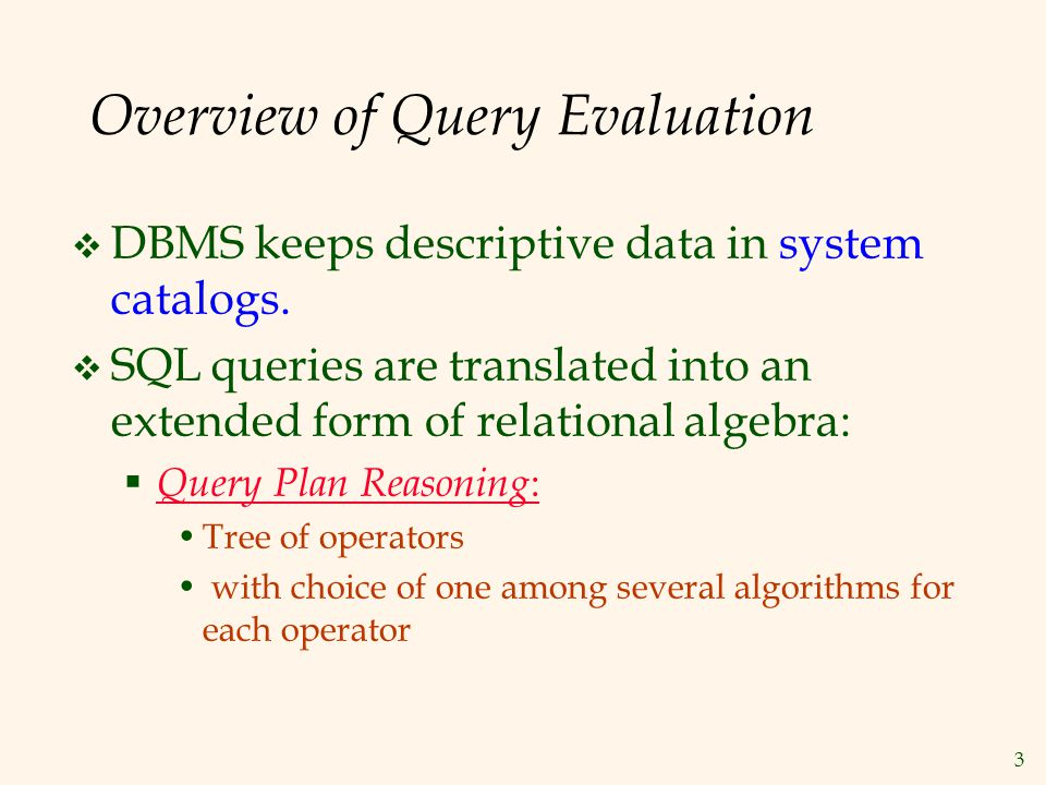 Query Plan Evaluation Reserves Sailors sid=sid bid=100 rating > 5 sname  Query Plan Execution: Each operator typically implemented using a `pull' interface when an operator is `pulled' for next output tuples, it `pulls' on its inputs and computes them.