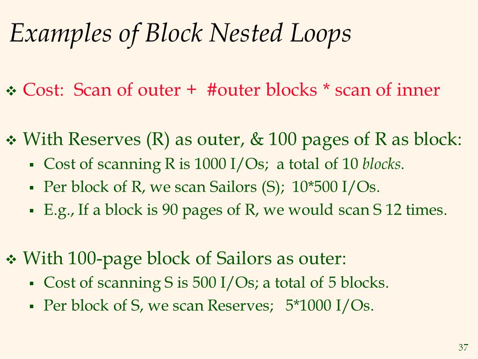 37 Examples of Block Nested Loops  Cost: Scan of outer + #outer blocks * scan of inner  With Reserves (R) as outer, & 100 pages of R as block:  Cost of scanning R is 1000 I/Os; a total of 10 blocks.