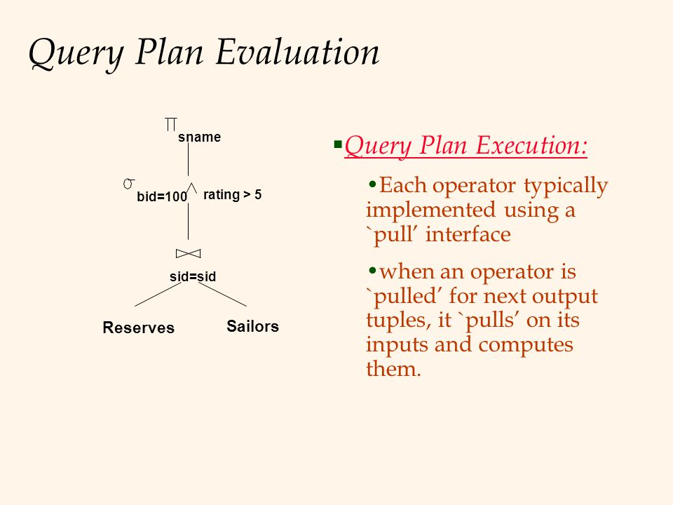 Query Plan Evaluation Reserves Sailors sid=sid bid=100 rating > 5 sname  Query Plan Execution: Each operator typically implemented using a `pull' interface when an operator is `pulled' for next output tuples, it `pulls' on its inputs and computes them.