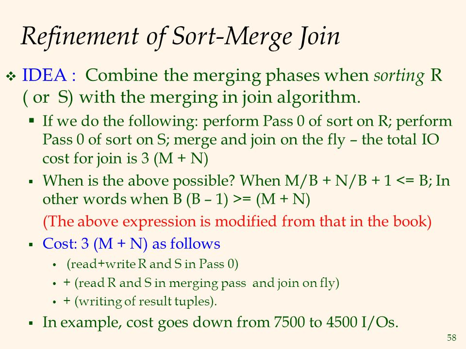 58 Refinement of Sort-Merge Join  IDEA : Combine the merging phases when sorting R ( or S) with the merging in join algorithm.