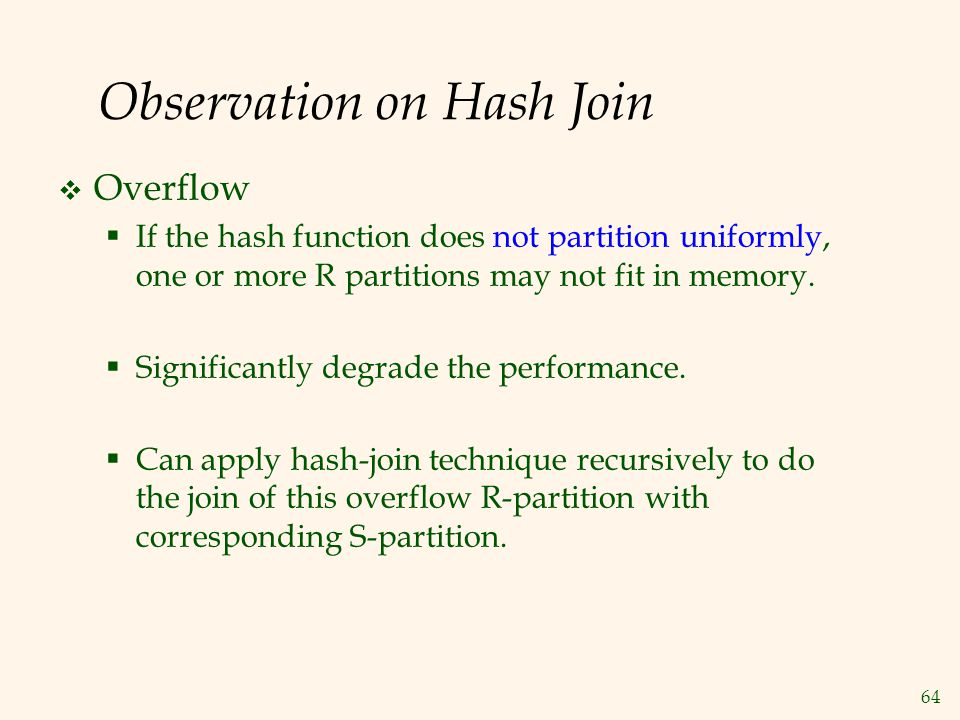 64 Observation on Hash Join  Overflow  If the hash function does not partition uniformly, one or more R partitions may not fit in memory.