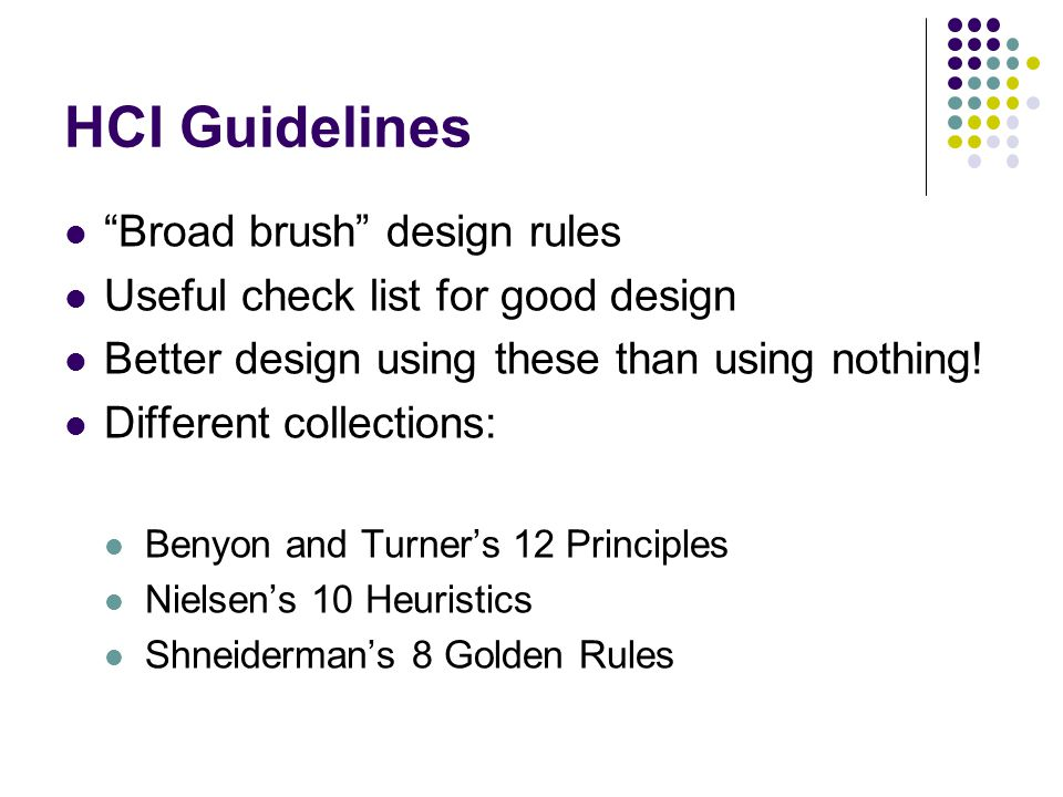 HCI Guidelines Broad brush design rules Useful check list for good design Better design using these than using nothing.