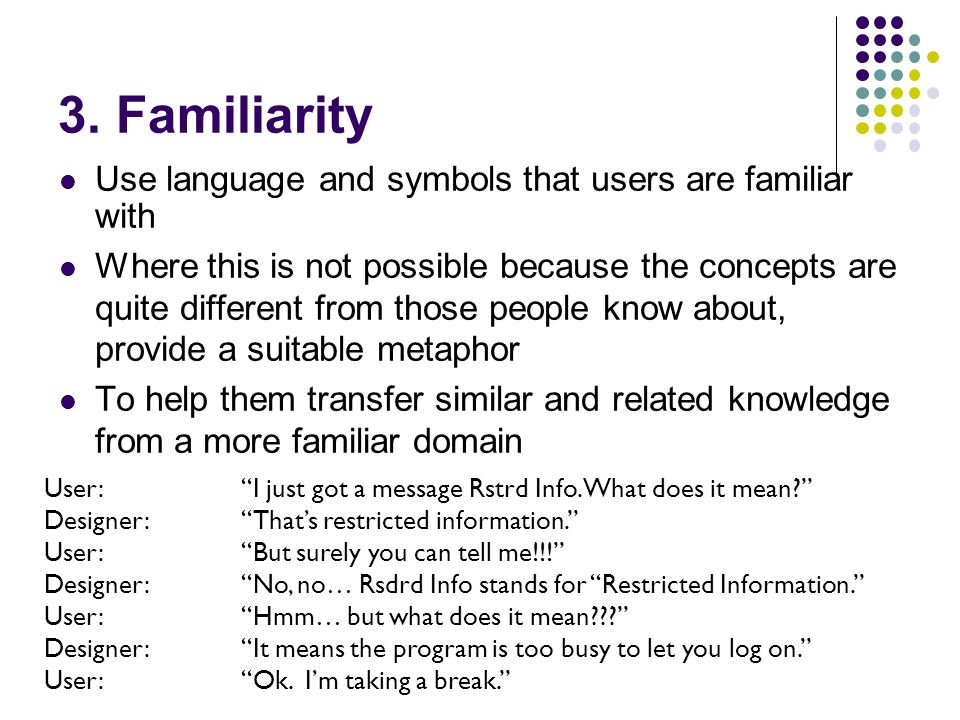 3. Familiarity Use language and symbols that users are familiar with Where this is not possible because the concepts are quite different from those pe