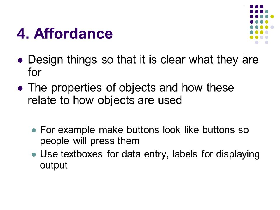 4. Affordance Design things so that it is clear what they are for The properties of objects and how these relate to how objects are used For example m