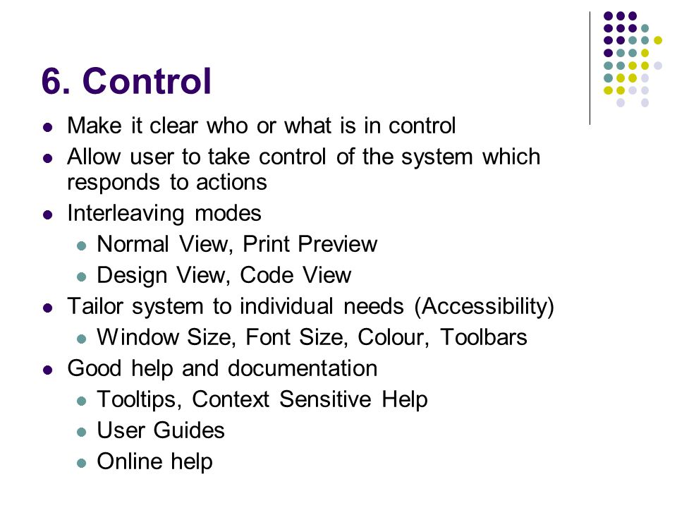 6. Control Make it clear who or what is in control Allow user to take control of the system which responds to actions Interleaving modes Normal View,