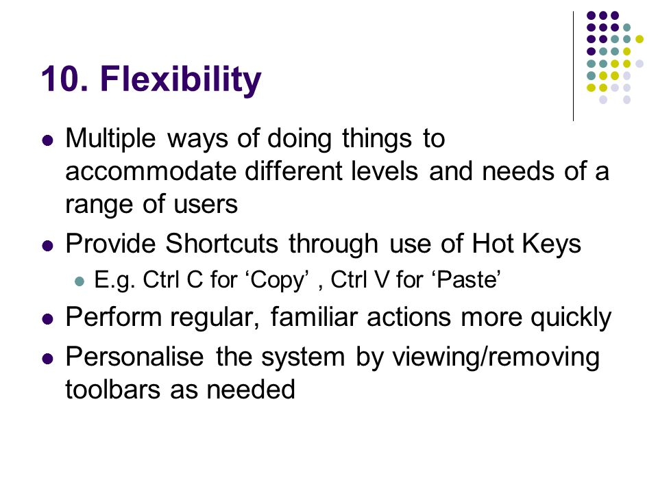 10. Flexibility Multiple ways of doing things to accommodate different levels and needs of a range of users Provide Shortcuts through use of Hot Keys