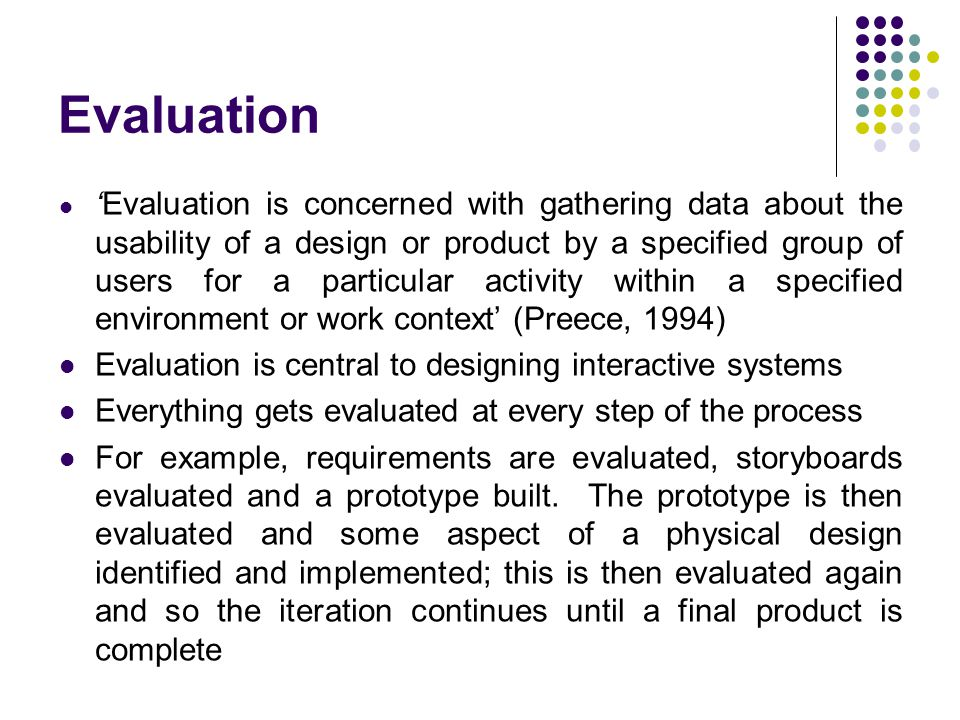 Evaluation 'Evaluation is concerned with gathering data about the usability of a design or product by a specified group of users for a particular activity within a specified environment or work context' (Preece, 1994) Evaluation is central to designing interactive systems Everything gets evaluated at every step of the process For example, requirements are evaluated, storyboards evaluated and a prototype built.