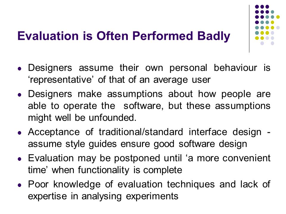 Evaluation is Often Performed Badly Designers assume their own personal behaviour is 'representative' of that of an average user Designers make assumptions about how people are able to operate the software, but these assumptions might well be unfounded.