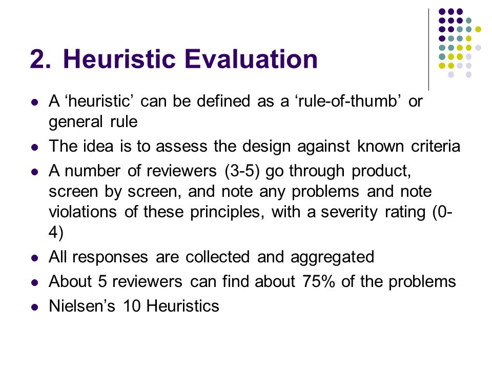 2.Heuristic Evaluation A 'heuristic' can be defined as a 'rule-of-thumb' or general rule The idea is to assess the design against known criteria A number of reviewers (3-5) go through product, screen by screen, and note any problems and note violations of these principles, with a severity rating (0- 4) All responses are collected and aggregated About 5 reviewers can find about 75% of the problems Nielsen's 10 Heuristics
