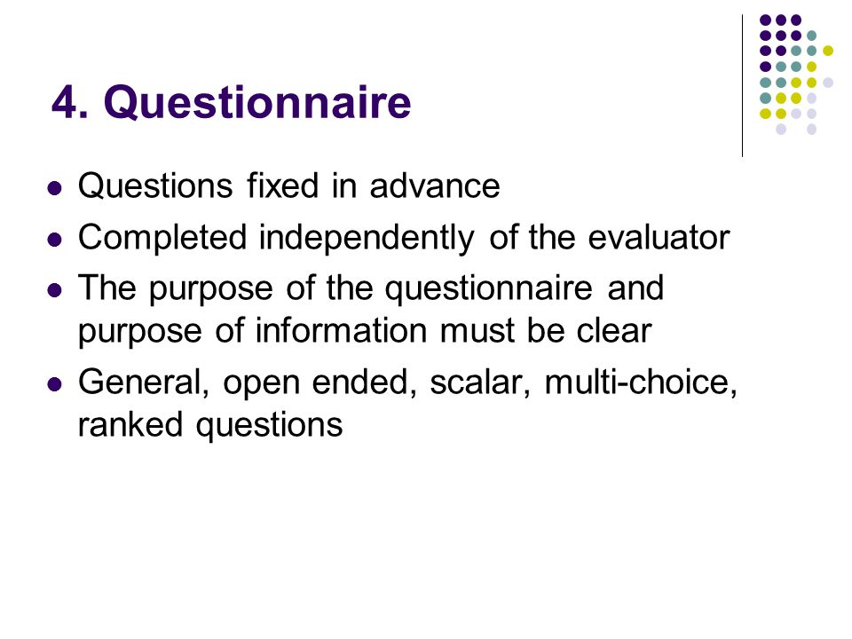 4. Questionnaire Questions fixed in advance Completed independently of the evaluator The purpose of the questionnaire and purpose of information must