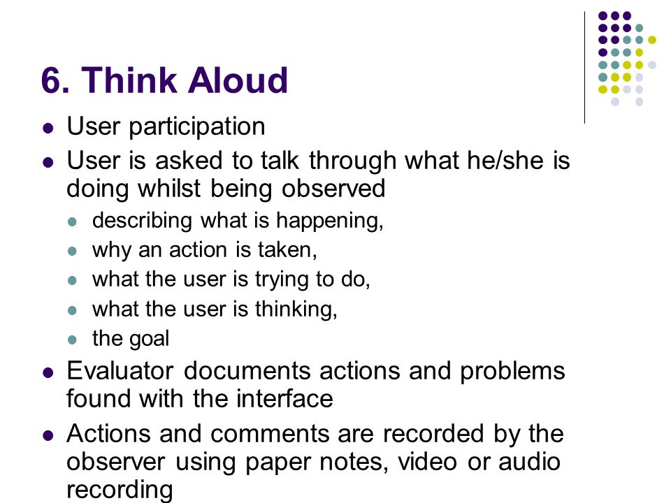 6. Think Aloud User participation User is asked to talk through what he/she is doing whilst being observed describing what is happening, why an action