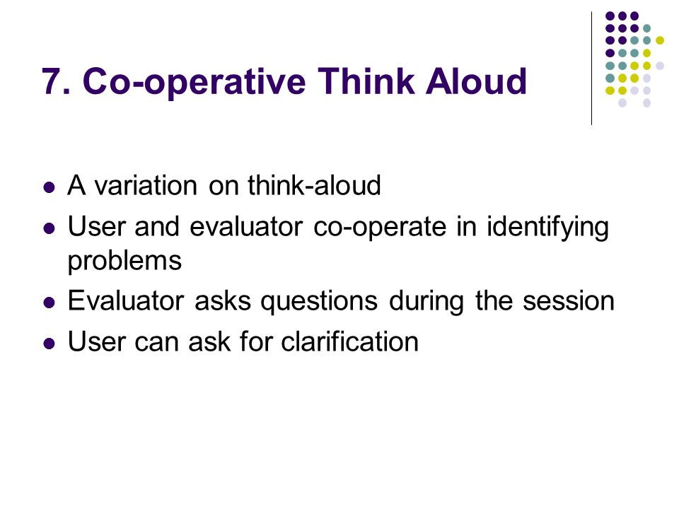 7. Co-operative Think Aloud A variation on think-aloud User and evaluator co-operate in identifying problems Evaluator asks questions during the sessi