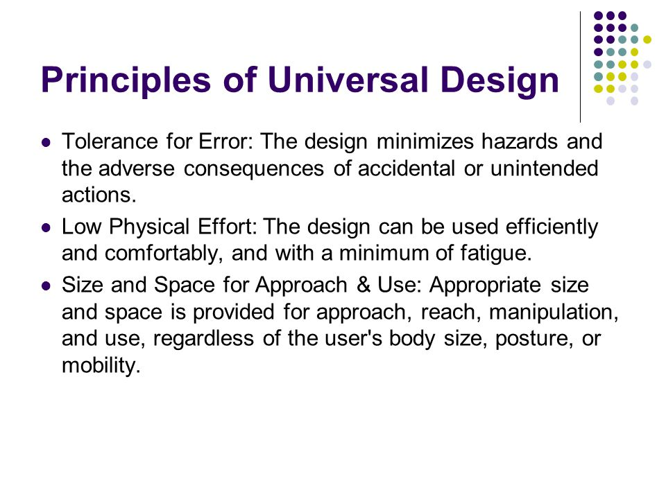 Principles of Universal Design Tolerance for Error: The design minimizes hazards and the adverse consequences of accidental or unintended actions.