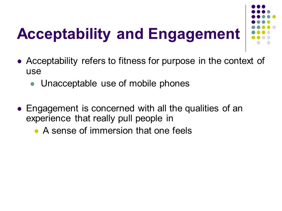 Acceptability and Engagement Acceptability refers to fitness for purpose in the context of use Unacceptable use of mobile phones Engagement is concerned with all the qualities of an experience that really pull people in A sense of immersion that one feels