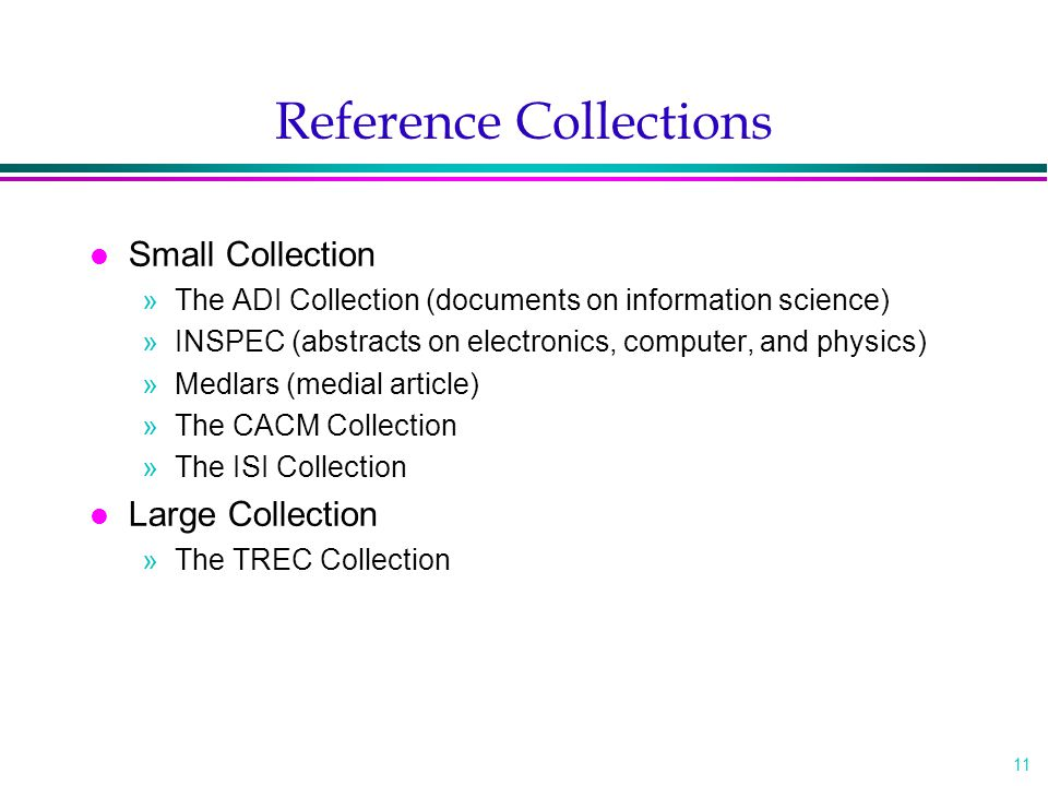 11 Reference Collections l Small Collection »The ADI Collection (documents on information science) »INSPEC (abstracts on electronics, computer, and physics) »Medlars (medial article) »The CACM Collection »The ISI Collection l Large Collection »The TREC Collection