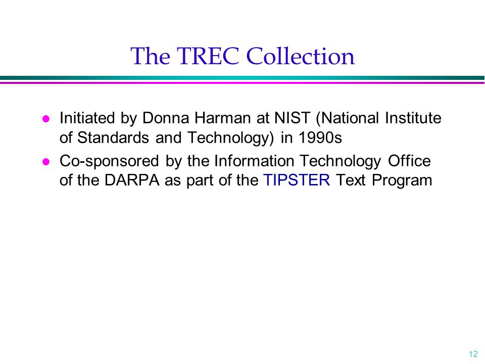 12 The TREC Collection l Initiated by Donna Harman at NIST (National Institute of Standards and Technology) in 1990s l Co-sponsored by the Information Technology Office of the DARPA as part of the TIPSTER Text Program
