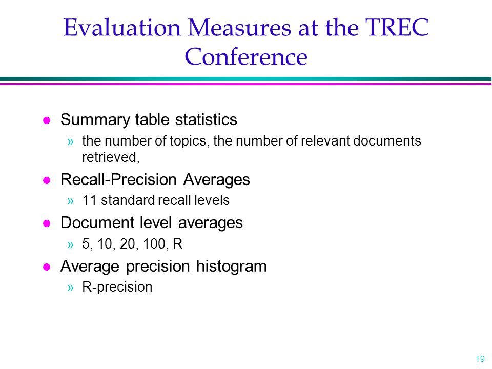 19 Evaluation Measures at the TREC Conference l Summary table statistics »the number of topics, the number of relevant documents retrieved, l Recall-Precision Averages »11 standard recall levels l Document level averages »5, 10, 20, 100, R l Average precision histogram »R-precision