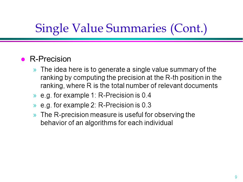 9 Single Value Summaries (Cont.) l R-Precision »The idea here is to generate a single value summary of the ranking by computing the precision at the R-th position in the ranking, where R is the total number of relevant documents »e.g.
