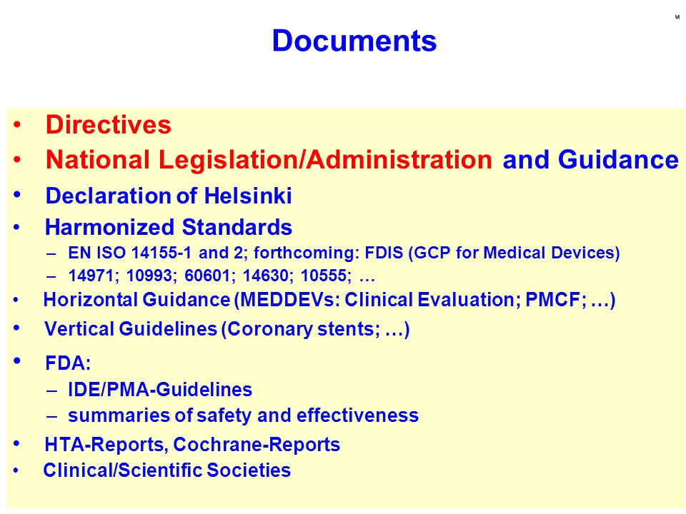 Directives National Legislation/Administration and Guidance Declaration of Helsinki Harmonized Standards –EN ISO 14155-1 and 2; forthcoming: FDIS (GCP for Medical Devices) –14971; 10993; 60601; 14630; 10555; … Horizontal Guidance (MEDDEVs: Clinical Evaluation; PMCF; …) Vertical Guidelines (Coronary stents; …) FDA: –IDE/PMA-Guidelines –summaries of safety and effectiveness HTA-Reports, Cochrane-Reports Clinical/Scientific Societies Documents
