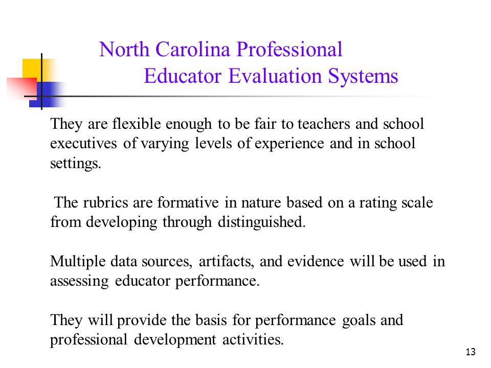 North Carolina Professional Educator Evaluation Systems 13 They are flexible enough to be fair to teachers and school executives of varying levels of experience and in school settings.