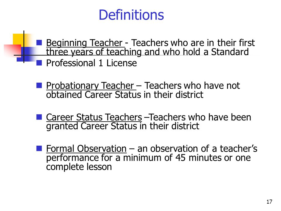 17 Definitions Beginning Teacher - Teachers who are in their first three years of teaching and who hold a Standard Professional 1 License Probationary Teacher – Teachers who have not obtained Career Status in their district Career Status Teachers –Teachers who have been granted Career Status in their district Formal Observation – an observation of a teacher's performance for a minimum of 45 minutes or one complete lesson