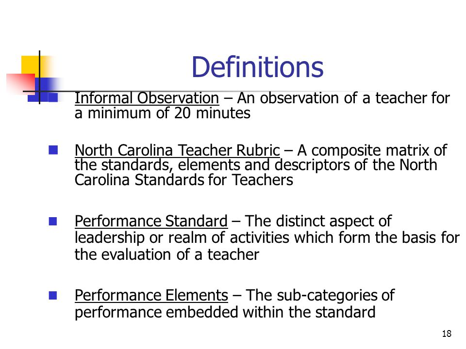 Definitions 18 Informal Observation – An observation of a teacher for a minimum of 20 minutes North Carolina Teacher Rubric – A composite matrix of the standards, elements and descriptors of the North Carolina Standards for Teachers Performance Standard – The distinct aspect of leadership or realm of activities which form the basis for the evaluation of a teacher Performance Elements – The sub-categories of performance embedded within the standard
